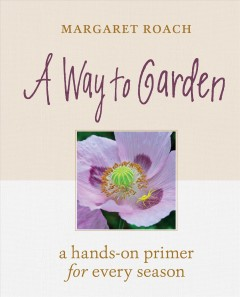 A way to garden : a hands-on primer for every season / Margaret Roach. - Margaret Roach.