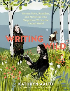 Writing Wild : Women Poets, Ramblers, and Mavericks Who Shape How We See the Natural World