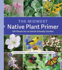The Midwest native plant primer : 225 plants for an earth-friendly garden / Alan Branhagen.