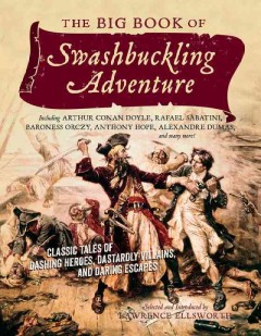 The big book of swashbuckling adventure : classic tales of dashing heroes, dastardly villains, and daring escapes / edited by Lawrence Ellsworth.