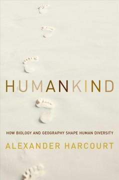 Humankind : how biology and geography shape human diversity / Alexander H. Harcourt.