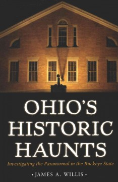 Ohio's historic haunts : investigating the paranormal in the Buckeye State / James A. Willis.