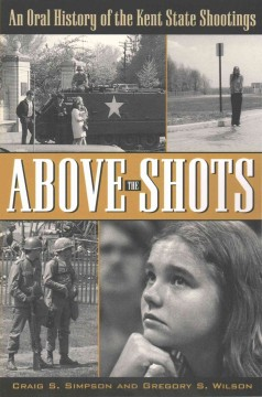 Above the shots : an oral history of the Kent State shootings / Craig S. Simpson and Gregory S. Wilson.
