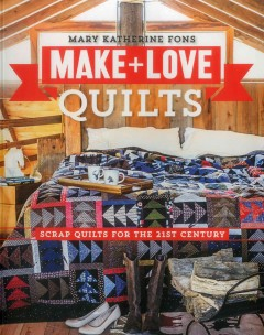 Make & love quilts : scrap quilts for the 21st century / Mary Katherine Fons. - Mary Katherine Fons.