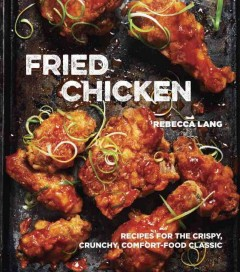 Fried chicken : recipes for the crispy, crunchy, comfort-food classic / Rebecca Lang ; photography by John Lee.
