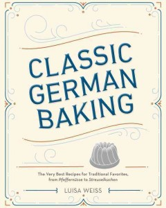 Classic German baking : the very best recipes for traditional favorites, from pfeffernüsse to streuselkuchen / Luisa Weiss ; photographs by Aubrie Pick.