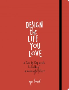 Design the life you love : a step-by-step guide to building a meaningful future / by Ayse Birsel.