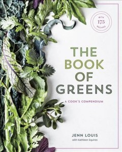 The book of greens : a cook's compendium of 40 varieties, from arugula to watercress, with more than 175 recipes / Jenn Louis with Kathleen Squires ; photographs by Ed Anderson.