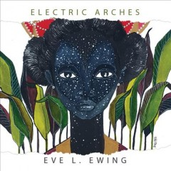 Electric arches /  Eve L. Ewing