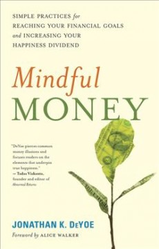 Mindful money : simple practices for reaching your financial goals and increasing your happiness dividend / Jonathan K. DeYoe. - Jonathan K. DeYoe.