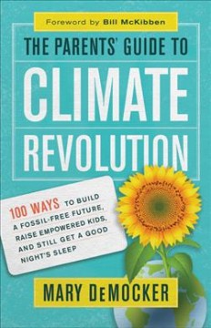Parents' Guide to Climate Revolution : 100 Ways to Build a Fossil-free Future, Raise Empowered Kids, and Still Get a Good Night's Sleep