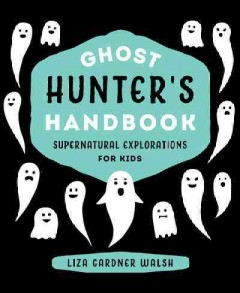 Ghost hunter's handbook : supernatural explorations for kids / Liza Gardner Walsh. - Liza Gardner Walsh.