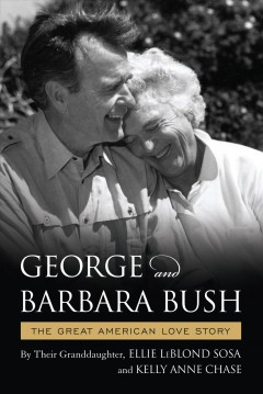 George and Barbara Bush : a great American love story / by the granddaugther Ellie LeBlond Sosa and Kelly Anne Chase ; foreword by President George W. Bush. - by the granddaugther Ellie LeBlond Sosa and Kelly Anne Chase ; foreword by President George W. Bush.