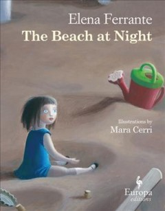 The beach at night /  Elena Ferrante ; illustrations by Mara Cerri ; translation by Ann Goldstein.