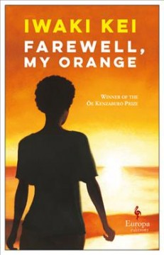 Farewell, my orange /  Iwaki Kei ; translated from the Japanese by Meredith McKinney. - Iwaki Kei ; translated from the Japanese by Meredith McKinney.