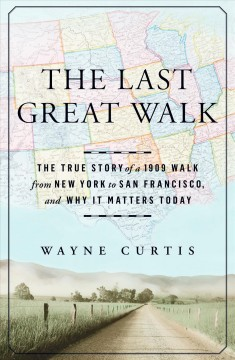 The last great walk : the true story of a 1909 walk from New York to San Francisco, and why it matters today / Wayne Curtis.