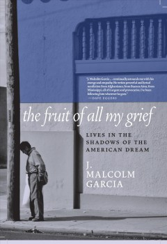 Fruit of All My Grief : Lives in the Shadows of the American Dream