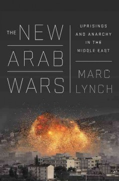 The new Arab wars : uprisings and anarchy in the Middle East / Marc Lynch.