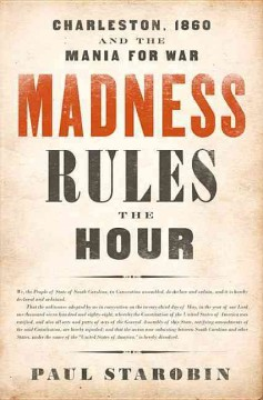 Madness Rules the Hour : Charleston, 1860 and the Mania for War