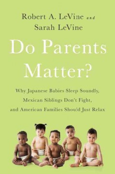 Do Parents Matter? : Why Japanese Babies Sleep Soundly, Mexican Siblings Don't Fight, and American Families Should Just Relax