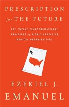 Prescription for the Future : The twelve transformational practices of highly effective medical organizations / Ezekiel J. Emanuel.