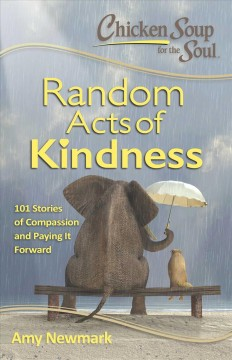 Chicken Soup for the Soul : random acts of kindness : 101 stories of compassion and paying it forward / [compiled by] Amy Newmark.