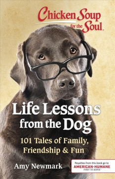 Chicken Soup for the Soul - Life Lessons from the Dog : 101 Tales of Family, Friendship & Fun