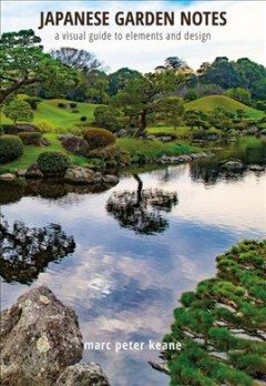 Japanese garden notes : a visual guide to elements and design / Marc Peter Keane.