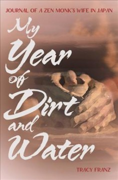 My year of dirt and water : journal of a Zen monk's wife in japan / Tracy Franz.