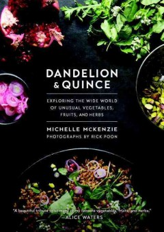 Dandelion and Quince : Exploring the Wide World of Unusual Vegetables, Fruits, and Herbs