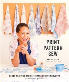 Print, Pattern, Sew : Block-Printing Basics + Simple Sewing Projects for an Inspired Wardrobe: Includes 7 Full-Size Original Patterns