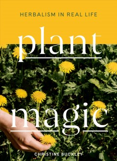 Plant magic : herbalism in real life / Christine Buckley. - Christine Buckley.