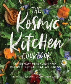 Kosmic Kitchen Cookbook : Everyday Herbalism and Recipes for Radical Wellness