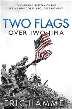 Two Flags over Iwo Jima : Solving the Mystery of the U.S. Marine Corps' Proudest Moment