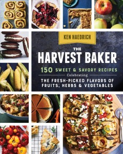 Harvest Baker : 150 Sweet & Savory Recipes Celebrating the Fresh-picked Flavors of Fruits, Herbs & Vegetables