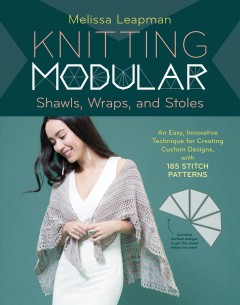 Knitting modular shawls, wraps, and stoles : an easy, innovative technique for creating custom designs, with 185 stitch patterns / by Melissa Leapman. - by Melissa Leapman.