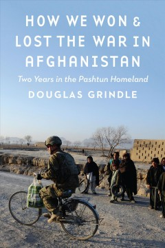 How we won & lost the war in Afghanistan : two years in the Pashtun homeland / Douglas Grindle.