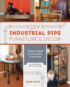 DIY Industrial Pipe Furniture and Decor : Creative Projects for Every Room of Your Home