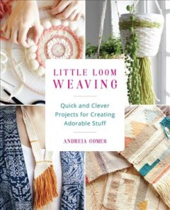 Little Loom Weaving : Quick and Clever Projects for Creating Adorable Stuff