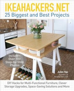 IkeaHackers.net : 25 biggest and best projects : DIY hacks for multi-functional furniture, clever storage, space-saving solutions and more / Jules Yap, founder of IkeaHackers.net.