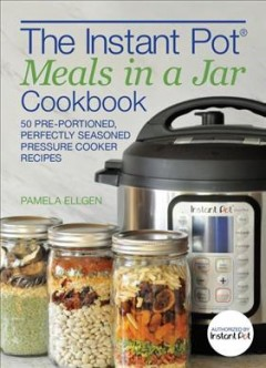 Instant Pot Meals in a Jar Cookbook : 50 Pre-portioned, Perfectly Seasoned Pressure Cooker Recipes