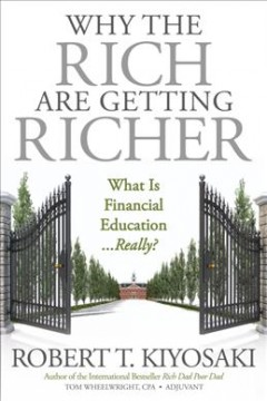 Why the rich are getting richer : what is financial education...really? / Robert T. Kiyosaki, author of the international bestseller Rich dad poor dad, Tom Wheelwright, CPA, Adjuvant, author of the bestseller, Tax-free wealth. - Robert T. Kiyosaki, author of the international bestseller Rich dad poor dad, Tom Wheelwright, CPA, Adjuvant, author of the bestseller, Tax-free wealth.