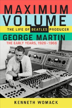 Maximum Volume : The Life of Beatles Producer George Martin, the Early Years, 1926-1966