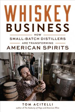 Whiskey business : how small-batch distillers are transforming American spirits / Tom Acitelli.
