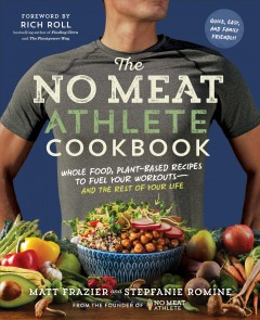 The no meat athlete cookbook : whole food, plant-based recipes to fuel your workouts and the rest of your life / Matt Frazier and Stepfanie Romine.