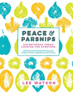 Peace & parsnips : adventurous vegan cooking for everyone / Lee Watson ; photography by Alistair Richardson.
