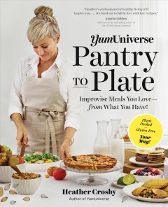 YumUniverse pantry to plate : improvise meals you love--from what you have! / Heather Crosby, author of YumUniverse. - Heather Crosby, author of YumUniverse.