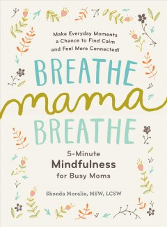 Breathe, mama, breathe : 5-minute mindfulness for busy moms / Shonda Moralis, MSW, LCSW. - Shonda Moralis, MSW, LCSW.