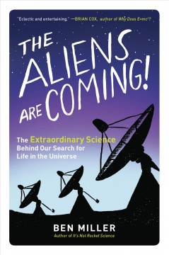 Aliens Are Coming : The Extraordinary Science Behind Our Search for Life in the Universe