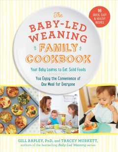 Baby-Led Weaning Family Cookbook : Your Baby Learns to Eat Solid Foods, You Enjoy the Convenience of One Meal for Everyone